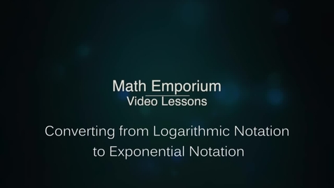 Thumbnail for entry Converting from Logarithmic Notation to Exponential Notation