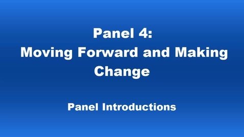 Thumbnail for entry Panel 4 Moving Forward and Making Change Introductions