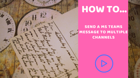 Thumbnail for entry How to send a MS Teams  message to multiple channels