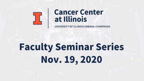 Thumbnail for entry Cancer Center at Illinois: November 2020 Faculty Seminar Series