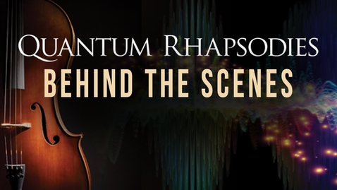 Thumbnail for entry Quantum Rhapsodies: Behind the Scenes