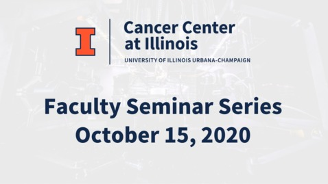 Thumbnail for entry Cancer Center at Illinois: October 2020 Faculty Seminar Series