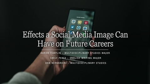 Thumbnail for entry Emily_Perez, Aaron_Templin, Dan_Bernardini - Effects a Social Media Image Can Have on Future Careers_1