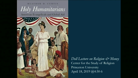 "Thumbnail for entry ""Holy Humanitarians - American Evangelicals and Global Aid""  Doll Lecture on Religion and Money by Heather D. Curtis"