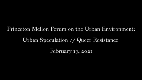 Thumbnail for entry Princeton Mellon Forum on the Urban Environment- Urban Speculation :: Queer Resistance February 17, 2021
