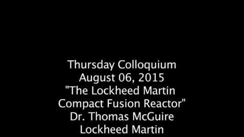 "Thumbnail for entry Thursday Colloquium, August 6, 2015, ""The Lockheed Marin Compact Fusion Reactor"", Dr. Thomas McGuire, Lockheed Martin"