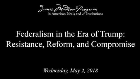 Thumbnail for entry Federalism in the Era of Trump: Resistance, Reform, and Compromise