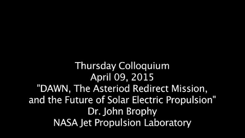 "Thumbnail for entry Thursday_Colloquium_April 9, 2015, ""DAWN: The Asteriod Redirect Mission and the Future of Solar Electric Propulsion"", Dr. John Brophy, NASA"