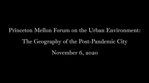 Thumbnail for entry Princeton Mellon Forum on the Urban Environment- The Geography of the Post-Pandemic City November 6 2020
