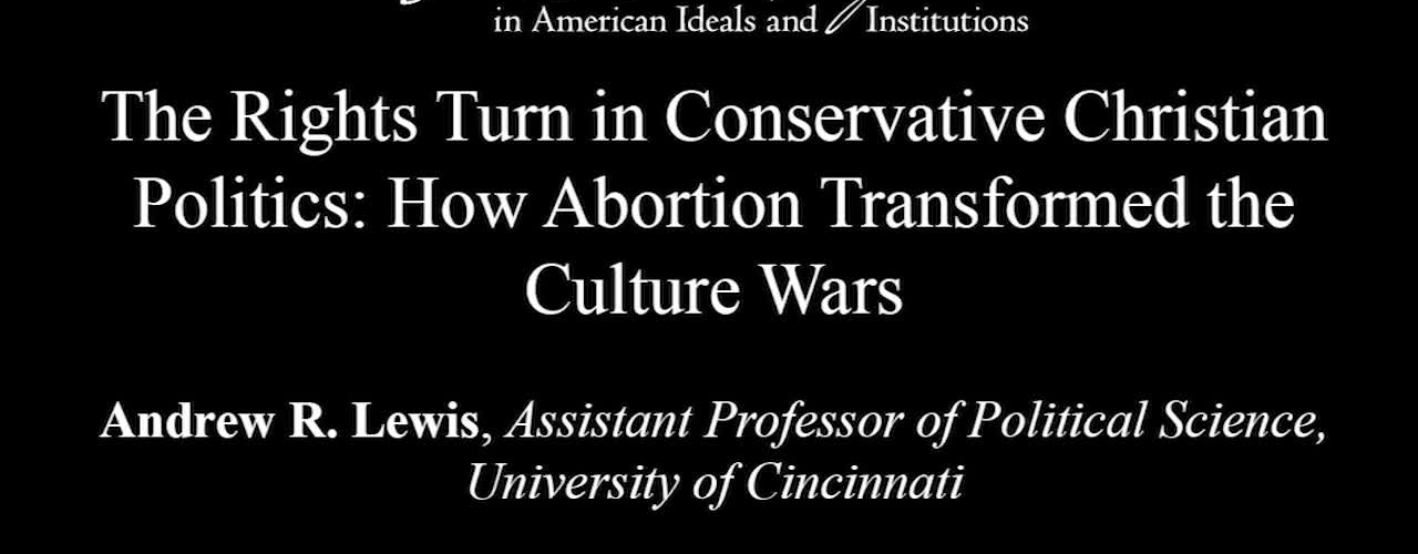 The Rights Turn in Conservative Christian Politics: How Abortion Transformed the Culture Wars