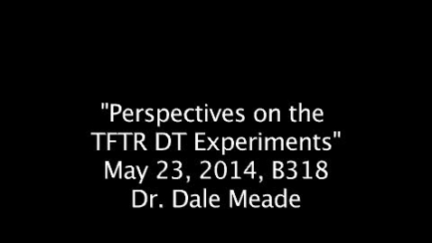 """Thumbnail for entry """"Perspectives on the TFTR DT Experiments"""", May 23, 2014, Dr. Dale Meade, Dr. Richard Hawryluk & Dr. Michael Bell"""