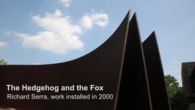 Artist:  Richard SerraThe Hedgehog and the Fox