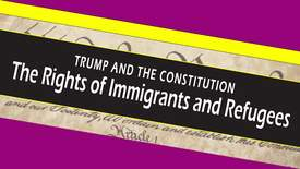 TRUMP AND THE CONSTITUTION - The Rights of Immigrants and Refugees