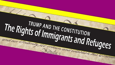 Thumbnail for entry TRUMP AND THE CONSTITUTION - The Rights of Immigrants and Refugees