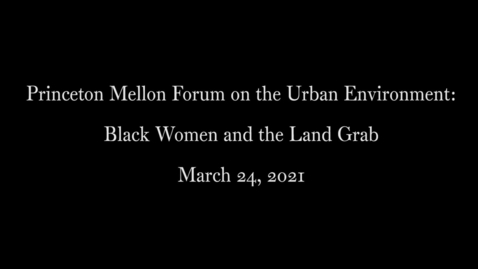 Thumbnail for entry Princeton Mellon Forum on the Urban Environment- Black Women and the Land Grab - March 24, 2021