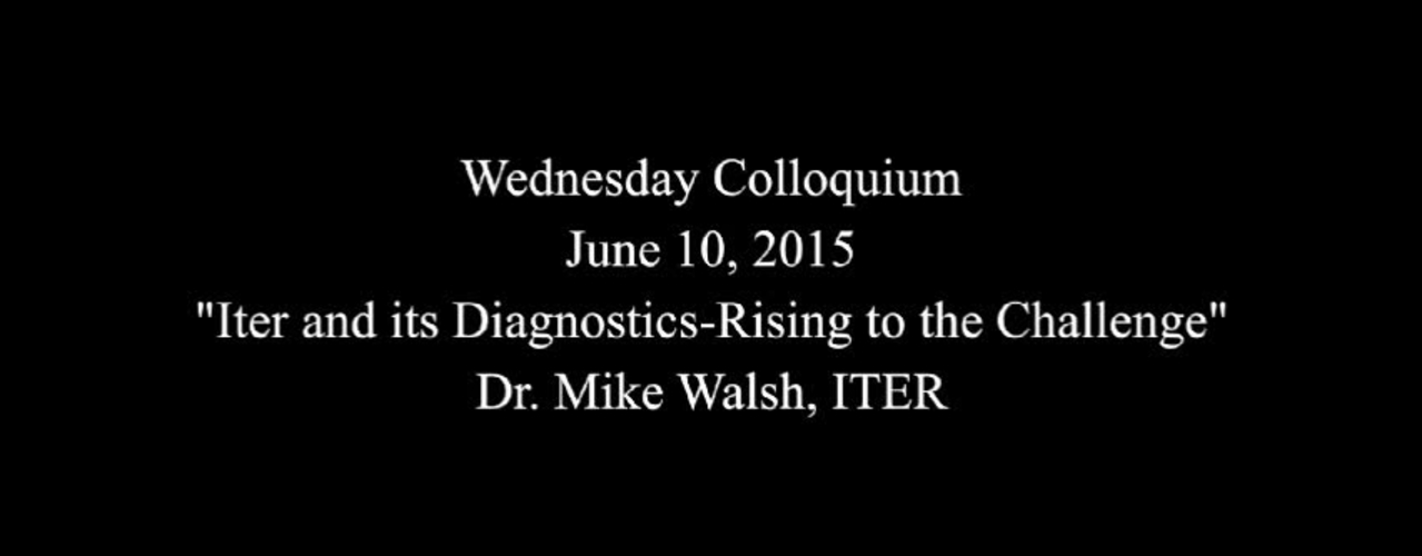 """Wednesday Colloquium, June 10, 2015, """"ITER and its Diagnostics-Rising to the Challenge"""", Dr. Mike Walsh, ITER"""