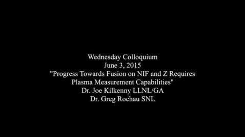"Wednesday Colloquium, June 3, 2015, ""Progress towards fusion on NIF and Z requires new plasma measurement capabilities"", Dr. Joe Kilkenny, LLNL/GA, Dr. Greg Rochau, SNL"