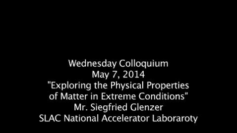 """Thumbnail for entry Wednesday Colloquium, May 7, 2014, Siegfried Glenzer, SLAC, """"Exploring the Physical Properties of Matter in Extreme Conditions"""""""