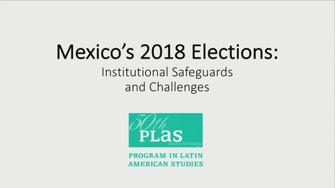 Thumbnail for entry Mexico's 2018 Elections: Electoral Institutional Safeguards Panel