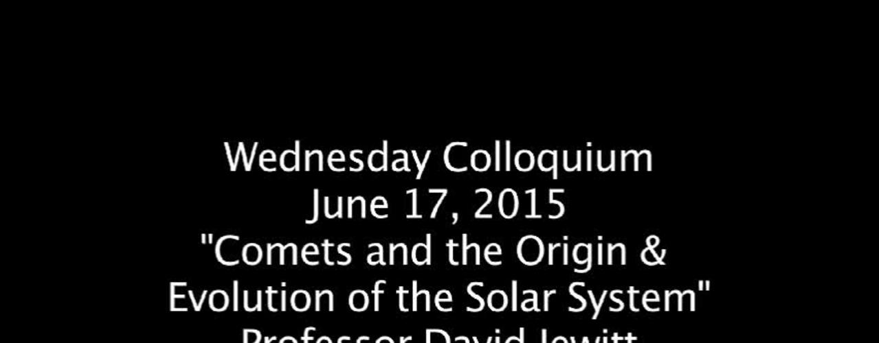 "Wednesday Colloquium, June 17, 2015, ""Comets & the Origin  & Evolution of the Solar System"", Professor David Jewitt, Univ. of Cal @ Los Angeles"