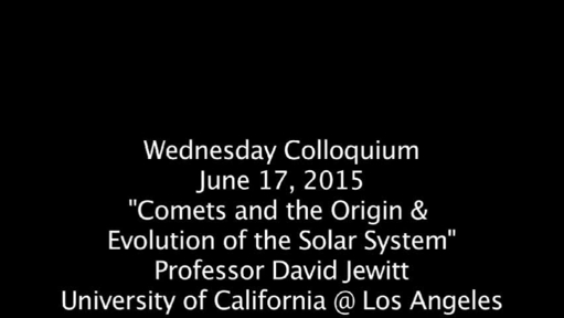 "Video thumbnail for Wednesday Colloquium, June 17, 2015, ""Comets & the Origin  & Evolution of the Solar System"", Professor David Jewitt, Univ. of Cal @ Los Angeles"