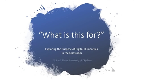 Thumbnail for entry Kalenda Eaton: What is this for?' Exploring the Purpose(s) of Digital Humanities in the Classroom (DH@OU5 Digital Humanities Symposium)