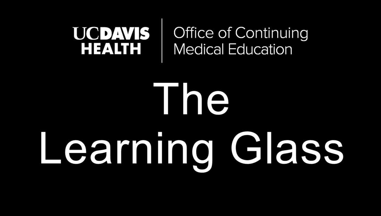 Learning Glass  - UCDH Office of Continuing Medical Education