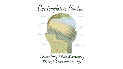 Thumbnail for entry Contemplative Practice: Dismantling White Supremacy through Embodied Learning