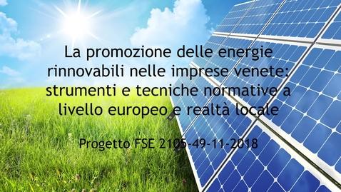 """Thumbnail for entry Video 3 minuti """"La promozione delle energie rinnovabili nelle imprese venete: strumenti e tecniche normative a livello europeo e realtà locale""""; Codice 2105-49-11-2018."""