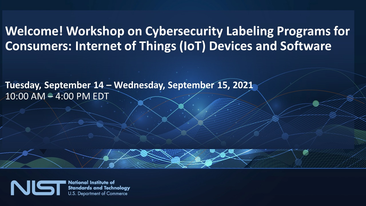 Workshop on Cybersecurity Labeling Programs for Consumers: Internet of Things (IoT) Devices and Software Day 1, Opening Remarks- Panels 1 and 2