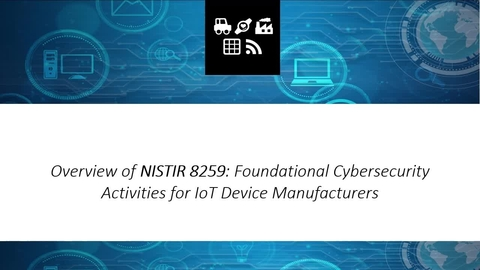 NIST Recommendations for Foundational Cybersecurity Guidance for IoT Device Manufacturers, presented by Mike Fagan, NIST