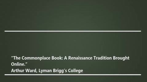 "Thumbnail for entry ""The Commonplace Book: A Renaissance Tradition Brought Online."" - Arthur Ward, Lyman Briggs College, 03/17/17"