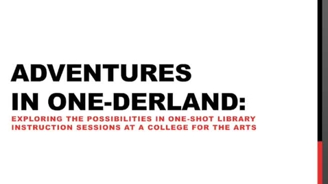 Thumbnail for entry Adventures in One-Derland: Exploring the Possibilities in One-Shot Library Instruction Sessions at a College for the Arts